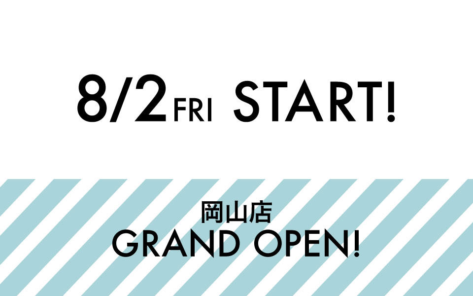 岡山店 8月2日(金) NEW OPEN!